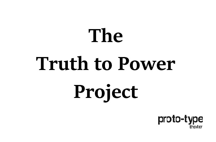 Proto-type Theater The Truth to Power Project - Black serif text on white background.
